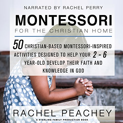 Montessori for the Christian Home: 50 Christian-Based Montessori-Inspired Activities Designed to Help Your 2-To-6-Year-Old Develop Their Faith and Knowledge in God audiobook cover art