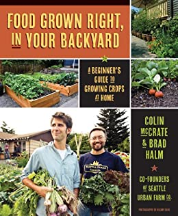Food Grown Right, In Your Backyard: A Beginner's Guide to Growing Crops at Home by [Colin McCrate, Brad Halm, Hilary Dahl]
