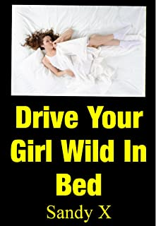 Drive Your Girl Wild In Bed - The Secret Sex Techniques That Every Man Should Know To Give Her The Ultimate Female Pleasure