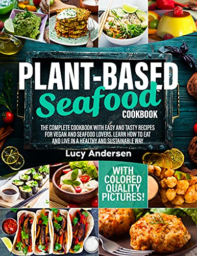 Plant-Based Seafood Cookbook: The Complete Cookbook with Easy and Tasty Recipes for Vegan and Seafood Lovers. Learn How to Eat and Live in a Healthy and ... Way. With Colored Quality Pictures!