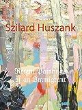 Szilard Huszank: Recent Paintings of an Immigrant - Martin Hellmold