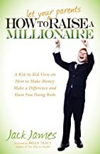 How to Let Your Parents Raise a Millionaire: A Kid-to-Kid View on How to Make Money Make a Difference and Have Fun Doing Both