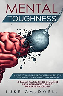 Mental Toughness: 6 Steps to Build the Strongest Mindset for Life and Become Totally Unstoppable! +7 Day Mental Toughness ...