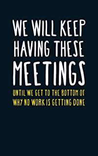 We Will Keep Having These Meetings Until We Get To The Bottom Of Why No Work Is Getting Done: Fun Novelty Notebook / Journ...