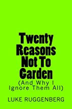 Twenty Reasons Not To Garden (And Why I Ignore Them All)
