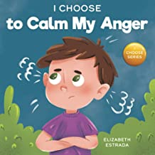 I Choose to Calm My Anger: A Colorful, Picture Book About Anger Management And Managing Difficult Feelings and Emotions (T...