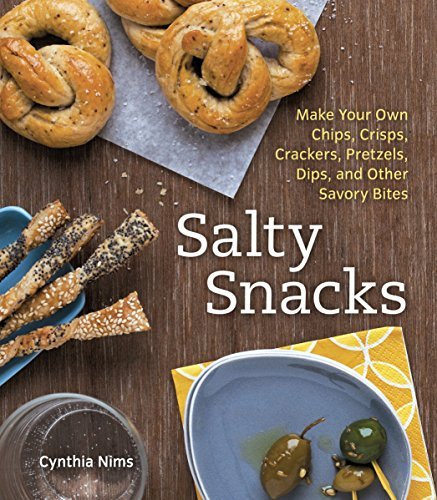 Salty Snacks: Make Your Own Chips, Crisps, Crackers, Pretzels, Dips, and Other Savory Bites [A Cookbook]