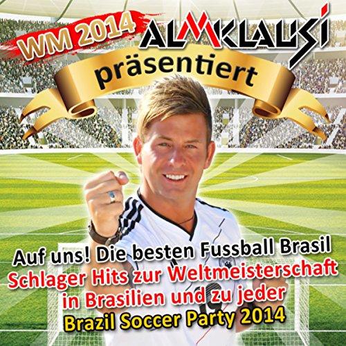 WM 2014 – Almklausi präsentiert – Auf uns! Die besten Fussball Brasil Schlager Hits zur Weltmeisterschaft in Brasilien (und zu jeder Brazil Soccer Party 2014)