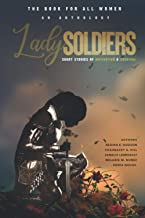 Lady Soldiers, An Anthology: Short Stories of Motivation and Survival: THE BOOK FOR ALL WOMEN
