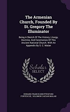 The Armenian Church, Founded By St. Gregory The Illuminator: Being A Sketch Of The History, Liturgy, Doctrine, And Ceremonies Of This Ancient National Church. With An Appendix By S. C. Malan
