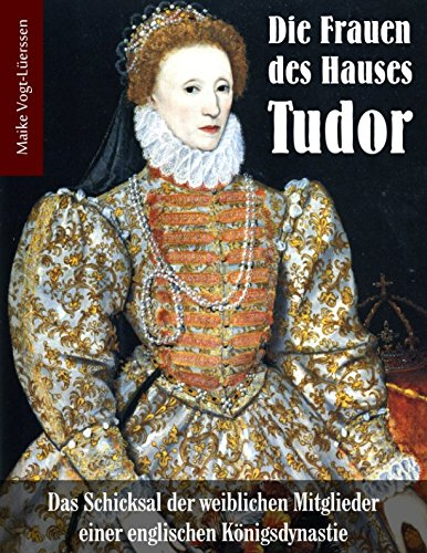 Die Frauen des Hauses Tudor: Das Schicksal der weiblichen Mitglieder einer englischen...