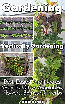 Gardening: Vertically Gardening: Best, Easiest And Neatest Way To Grow Vegetables, Flowers, Berries Or Herbs: (Organic Gardening, Vegetables,Herbs,Beginners ... (Homesteading and Urban Gardening) by [Helen Derosa]