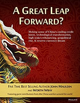 A Great Leap Forward?: Making Sense of China's Cooling Credit Boom, Technological Transformation, High Stakes Rebalancing, Geopolitical Rise, & Reserve Currency Dream by [John Mauldin, Worth Wray]