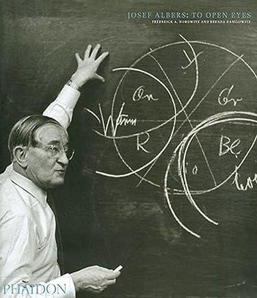 Josef Albers: To open eyes. Ediz. illustrata: The Bauhaus, Black Mountain College, and Yale