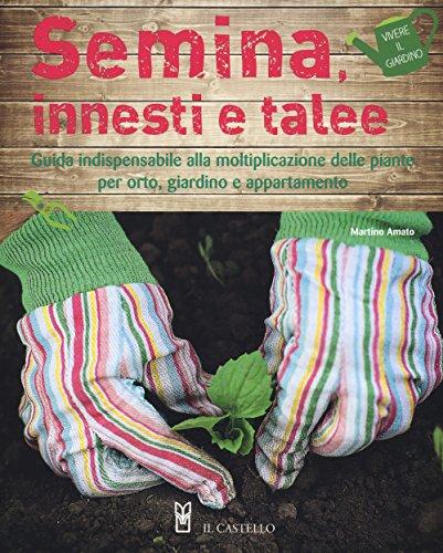 Semina, innesti e talee. Guida indispensabile alla moltiplicazione delle piante per orto, giardino e appartamento