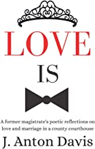 Love is: A former magistrate's poetic reflections on love and marriage in a county courthouse PDF