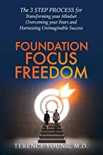 Foundation Focus Freedom: The 3 STEP PROCESS for Transforming your Mindset, Overcoming your Fears and Harnessing Unimaginable Success