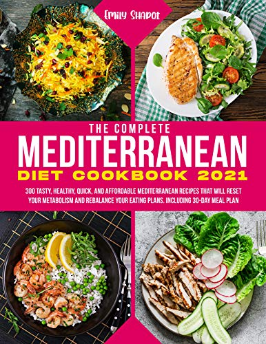 The Complete Mediterranean Diet Cookbook 2021: 300 Tasty, Healthy, Quick, And Affordable...