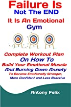 Failure Is Not The END: It Is An Emotional Gym: Complete Workout Plan On How To Build Your Emotional Muscle And Burning Down Anxiety To Become Emotionally ... Less Reactive (Emotional Mastery Book 6)