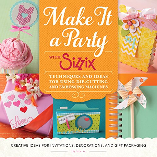Make It a Party with Sizzix: Techniques and Ideas for Using Die-Cutting and Embossing Machines - Creative Ideas for Invitations, Decorations, and Gift...