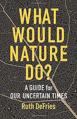 Compare Textbook Prices for What Would Nature Do?: A Guide for Our Uncertain Times  ISBN 9780231199421 by DeFries, Ruth