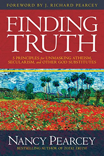 Finding Truth: 5 Principles for Unmasking Atheism, Secularism, and Other God Substitutes by [Nancy Pearcey]