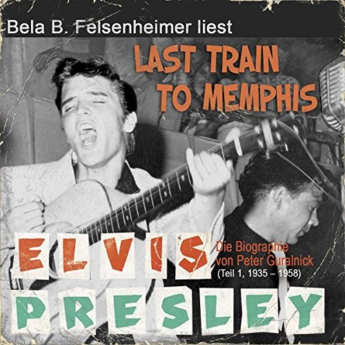 Elvis Presley - Last Train to Memphis (Die Biographie von Peter Guralnick 1, 1935-1958)