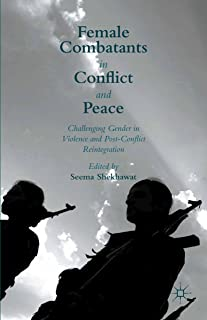 Female Combatants in Conflict and Peace: Challenging Gender in Violence and Post-Conflict Reintegration