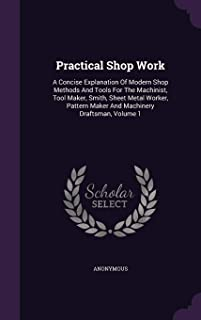 Practical Shop Work: A Concise Explanation of Modern Shop Methods and Tools for the Machinist, Tool Maker, Smith, Sheet Metal Worker, Pattern Maker and Machinery Draftsman, Volume 1