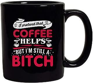 I Pretend That Coffee Helps But I'm Still A Bitch Funny Black Coffee Mug (Black, 11 oz)