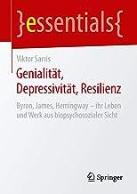 Genialität, Depressivität, Resilienz: Byron, James, Hemingway – ihr Leben und Werk aus biopsychosozialer Sicht (essentials...