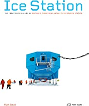 Ice Station: The Creation of Halley VI. Britain's Pioneering Antarctic Research Station