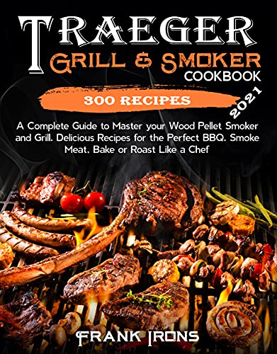 Traeger Grill & Smoker Cookbook: 2021 Edition. A Complete Guide to Master your Wood Pellet Smoker and Grill. 300 Delicious Recipes for the Perfect BBQ. Smoke, Meat, Bake or Roast Like a Chef
