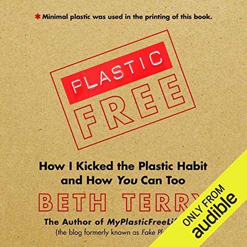 Plastic-Free     How I Kicked the Plastic Habit and How You Can Too              By:                                                                                                                                 Beth Terry                               Narrated by:                                                                                                                                 Beth Terry                      Length: 11 hrs and 48 mins     44 ratings     Overall 4.7