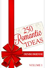 250 Romantic Ideas For Couples: Volume 1 (Ideas for Anniversary, Birthday, Dates, Day/Evening, Dinner, Gifts, For Her, For Him, Valentine's, On The Cheap) Kindle Edition