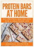 Protein Bars At Home: DIY Protein Bar Recipes For A Healthier Life (DIY Protein Bars, Homemade Protein Bars, Build Muscle and Get Fit)