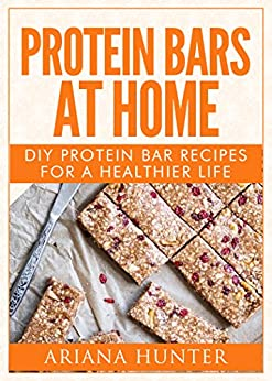 Protein Bars At Home: DIY Protein Bar Recipes For A Healthier Life (DIY Protein Bars, Homemade Protein Bars, Build Muscle and Get Fit) by [Ariana Hunter]