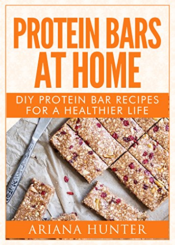 Protein Bars At Home: DIY Protein Bar Recipes For A Healthier Life (DIY Protein Bars, Homemade Protein Bars, Build Muscle and Get Fit) (English Edition)