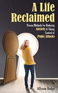 A Life Reclaimed: Proven Methods for Reducing Anxiety and Taking Control of Panic Attacks