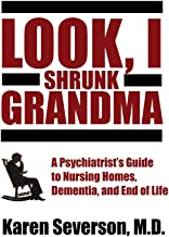 Look, I Shrunk Grandma: A Psychiatrist's Guide to Nursing Homes, Dementia, and End of Life