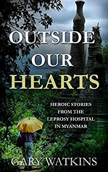 Outside Our Hearts: Heroic Stories from the Leprosy Hospital in Myanmar (Love for Myanmar Book 1) by [Gary Watkins]