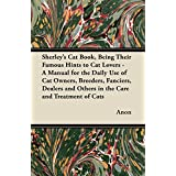 Sherley's Cat Book, Being Their Famous Hints to Cat Lovers - A Manual for the Daily Use of Cat Owners, Breeders, Fanciers, Dealers and Others in the Care and Treatment of Cats (English Edition)