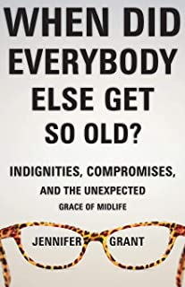 When Did Everybody Else Get So Old?: Indignities, Compromises, and the Unexpected Grace of Midlife