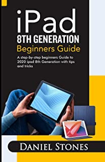 iPad 8th Generation Beginners Guide: A Step-by-Step Beginners Guide to 2020 iPad 8th Generation with Tips and Tricks
