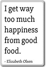 I get way too much happiness from good food... - Elizabeth Olsen quotes fridge magnet, White