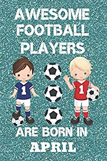 Awesome Football Players Are Born In April: Boys football Gifts. This Football Notebook for Boys or Football Journal for boys is 6x9in with 120 lined ... Birthdays and School. Boys Football presents.
