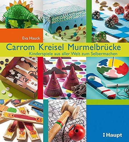 Carrom, Kreisel, Murmelbrücke: Kinderspiele aus aller Welt zum Selbermachen