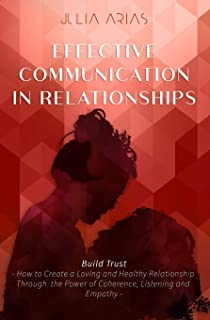 EFFECTIVE COMMUNICATION IN RELATIONSHIPS - Build Trust: How to Create a Loving and Healthy Relationship Through the Power ...