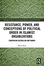 Resistance, Power and Conceptions of Political Order in Islamist Organizations: Comparing Hezbollah and Hamas (Routledge Advances in International Relations and Global Politics Book 135)