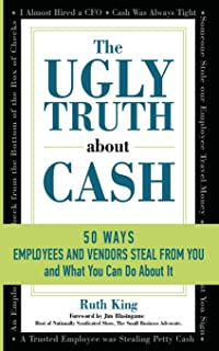 The Ugly Truth About Cash: 50 WAYS EMPLOYEES AND VENDORS CAN STEAL FROM YOU... and What You Can Do About It